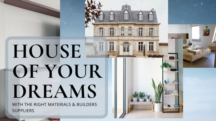 HOUSE OF YOUR DREAMS WITH THE RIGHT MATERIALS & BUILDERS SUPPLIERS